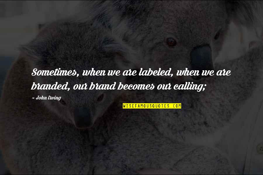 Branded Quotes By John Irving: Sometimes, when we are labeled, when we are