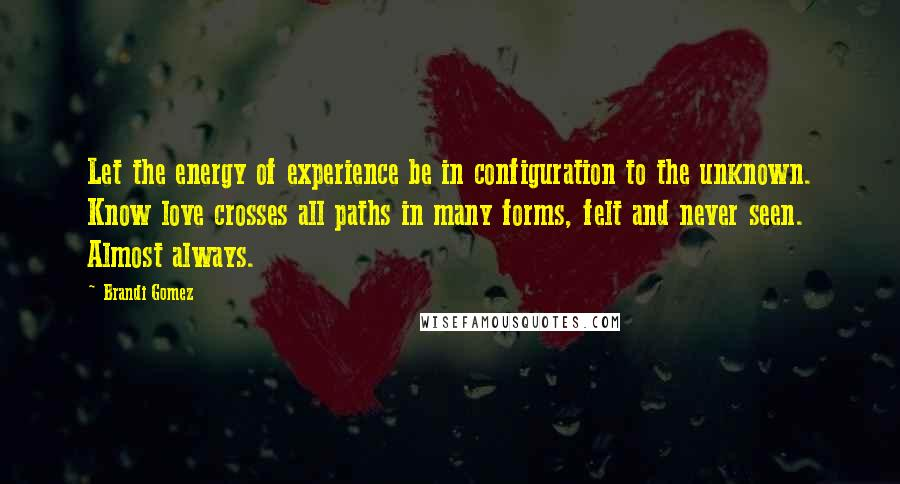 Brandi Gomez quotes: Let the energy of experience be in configuration to the unknown. Know love crosses all paths in many forms, felt and never seen. Almost always.