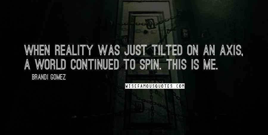 Brandi Gomez quotes: When reality was just tilted on an axis, a world continued to spin. This is me.