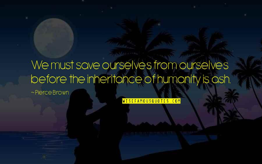 Brandied Quotes By Pierce Brown: We must save ourselves from ourselves before the
