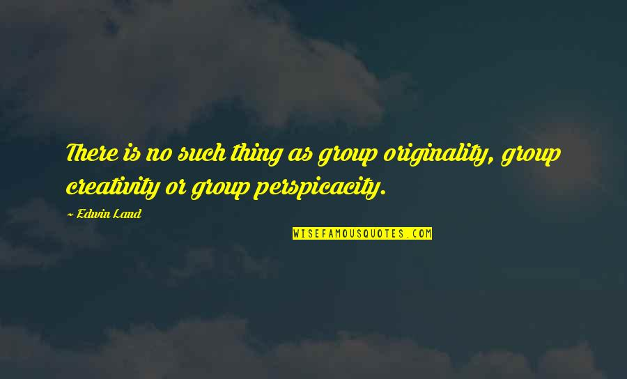 Brandishes Quotes By Edwin Land: There is no such thing as group originality,