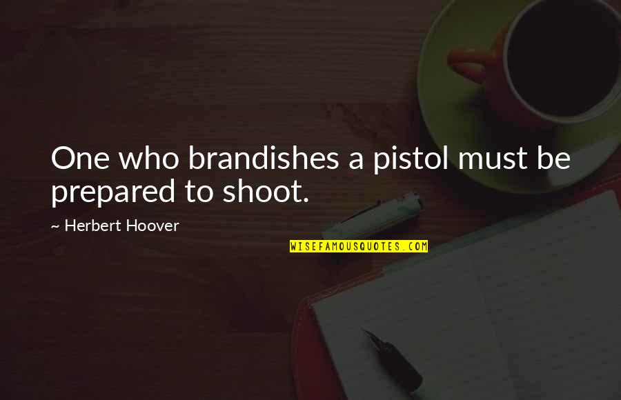 Brandishes Quotes By Herbert Hoover: One who brandishes a pistol must be prepared
