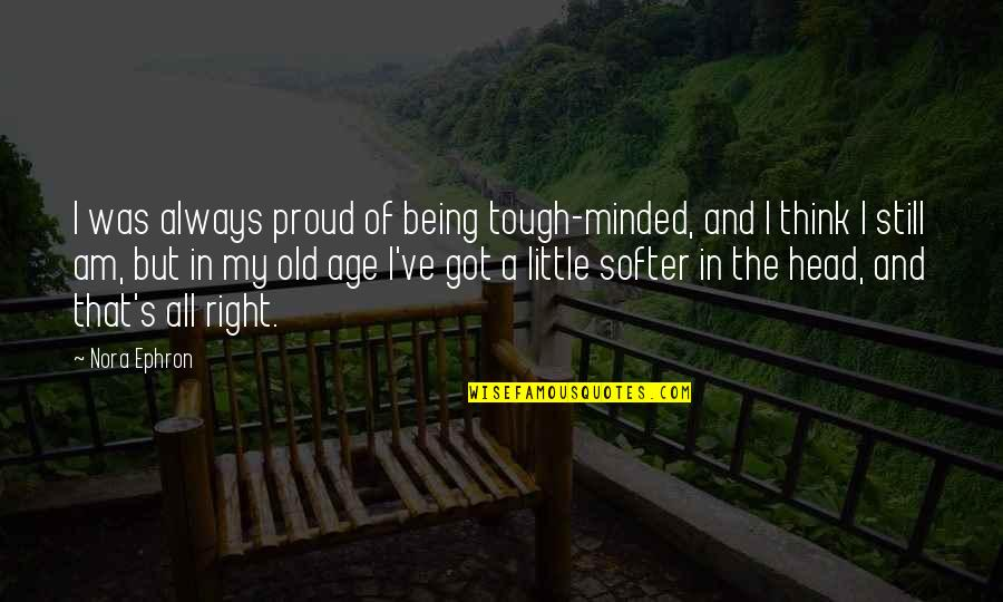Brandishes Quotes By Nora Ephron: I was always proud of being tough-minded, and