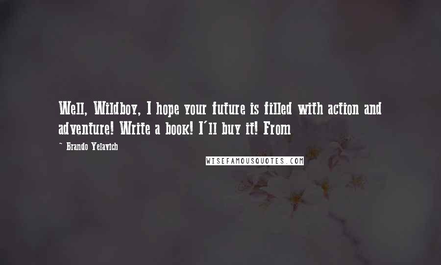 Brando Yelavich quotes: Well, Wildboy, I hope your future is filled with action and adventure! Write a book! I'll buy it! From