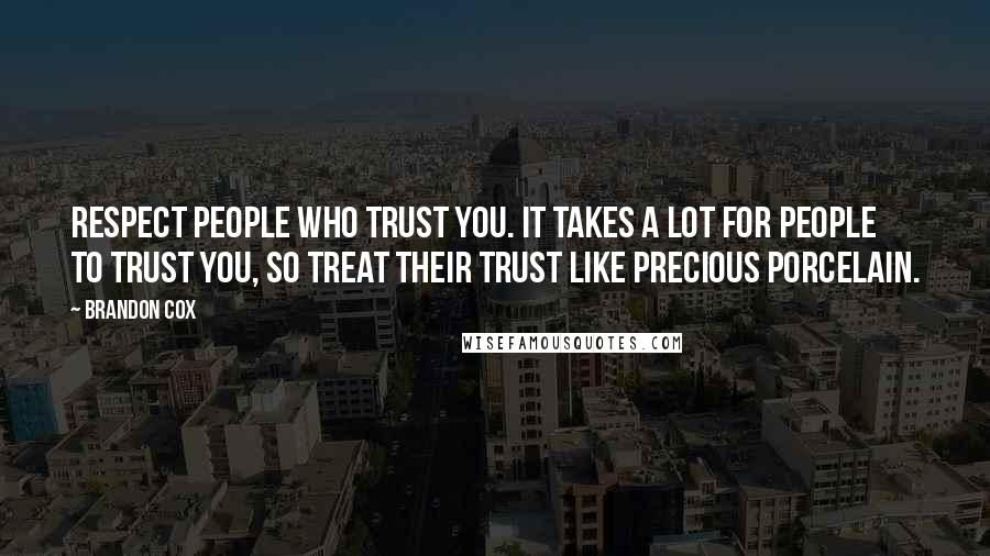 Brandon Cox quotes: Respect people who trust you. It takes a lot for people to trust you, so treat their trust like precious porcelain.