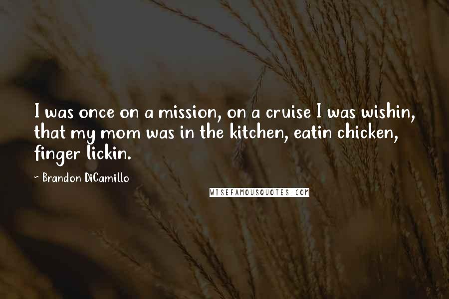 Brandon DiCamillo quotes: I was once on a mission, on a cruise I was wishin, that my mom was in the kitchen, eatin chicken, finger lickin.
