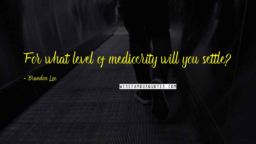 Brandon Lee quotes: For what level of mediocrity will you settle?