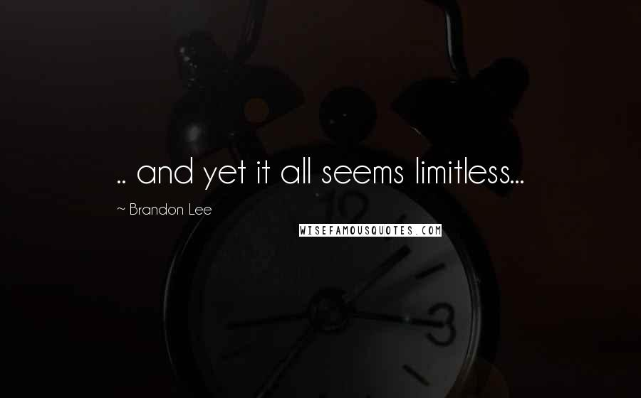 Brandon Lee quotes: .. and yet it all seems limitless...