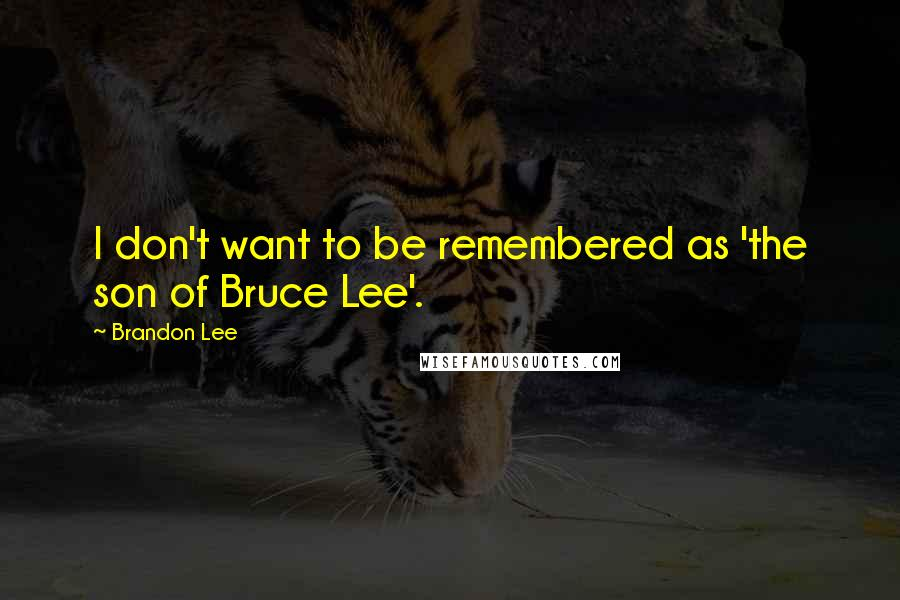 Brandon Lee quotes: I don't want to be remembered as 'the son of Bruce Lee'.