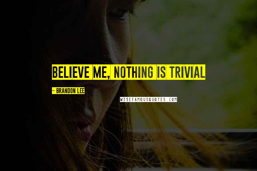 Brandon Lee quotes: Believe me, nothing is trivial