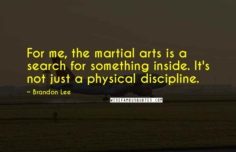 Brandon Lee quotes: For me, the martial arts is a search for something inside. It's not just a physical discipline.