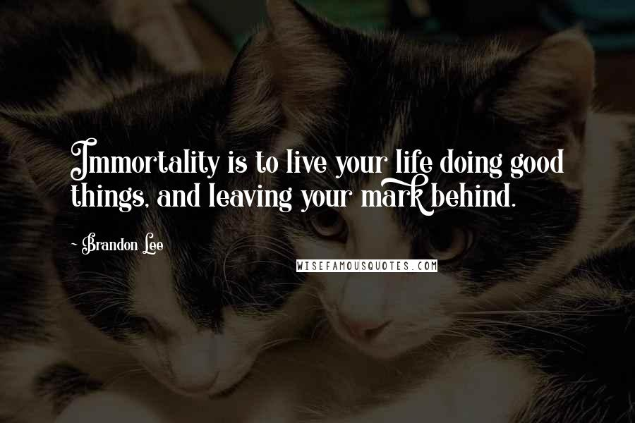 Brandon Lee quotes: Immortality is to live your life doing good things, and leaving your mark behind.
