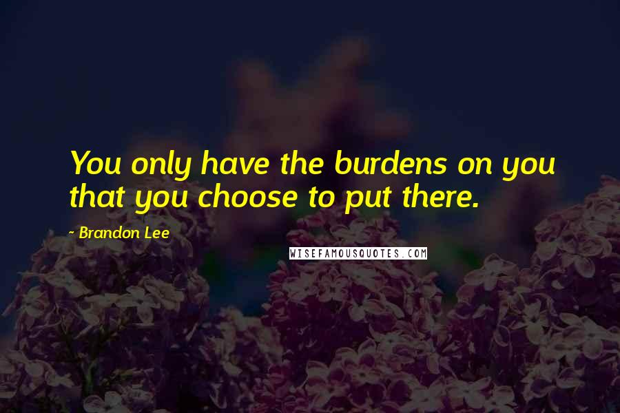 Brandon Lee quotes: You only have the burdens on you that you choose to put there.
