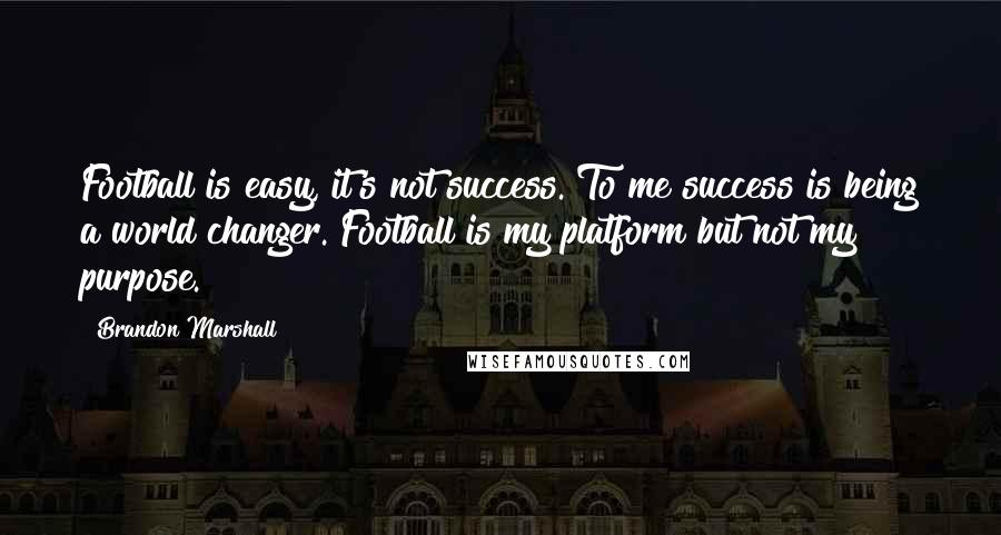 Brandon Marshall quotes: Football is easy, it's not success. To me success is being a world changer. Football is my platform but not my purpose.