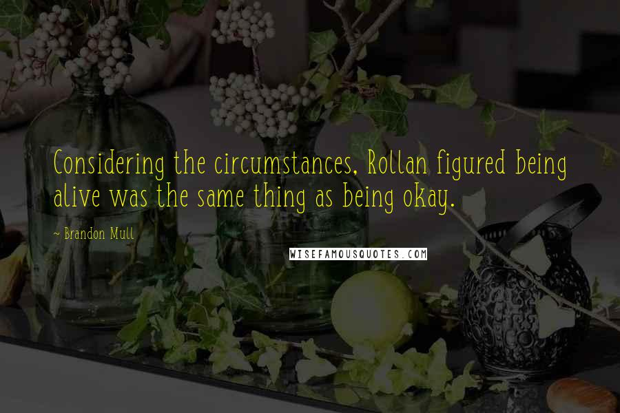 Brandon Mull quotes: Considering the circumstances, Rollan figured being alive was the same thing as being okay.