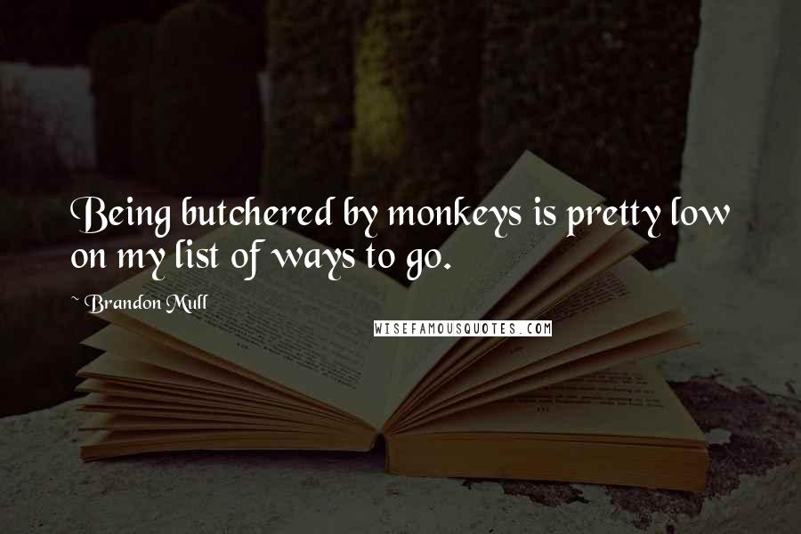 Brandon Mull quotes: Being butchered by monkeys is pretty low on my list of ways to go.