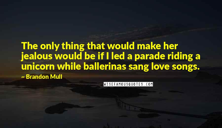 Brandon Mull quotes: The only thing that would make her jealous would be if I led a parade riding a unicorn while ballerinas sang love songs.