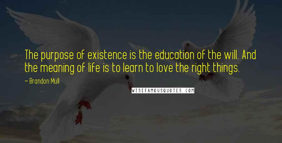 Brandon Mull quotes: The purpose of existence is the education of the will. And the meaning of life is to learn to love the right things.
