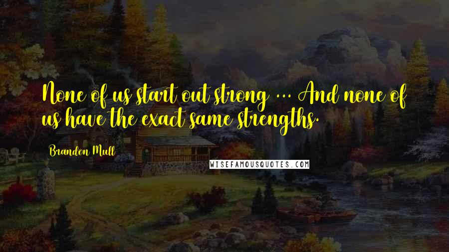 Brandon Mull quotes: None of us start out strong ... And none of us have the exact same strengths.