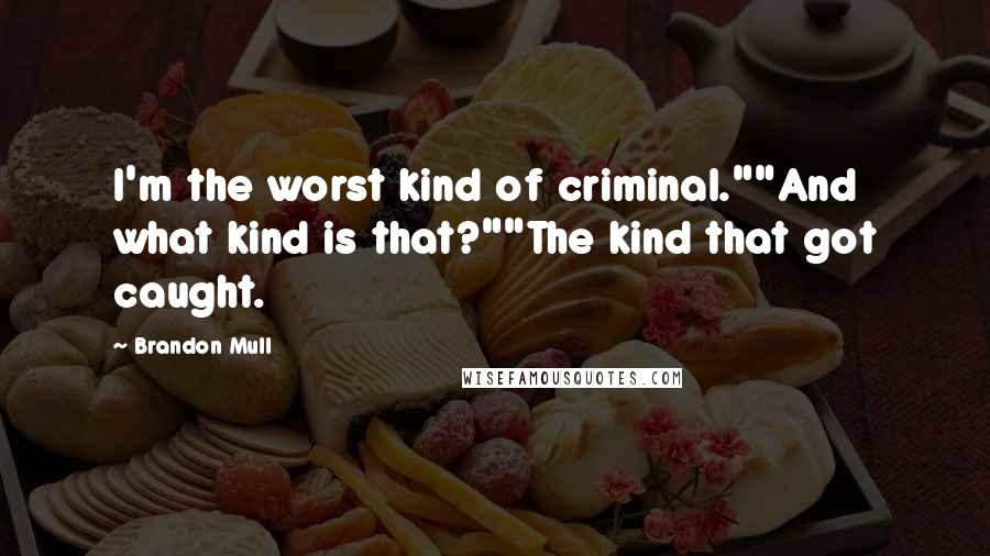 "Brandon Mull quotes: I'm the worst kind of criminal.""""And what kind is that?""""The kind that got caught."