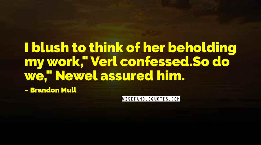 "Brandon Mull quotes: I blush to think of her beholding my work,"" Verl confessed.So do we,"" Newel assured him."