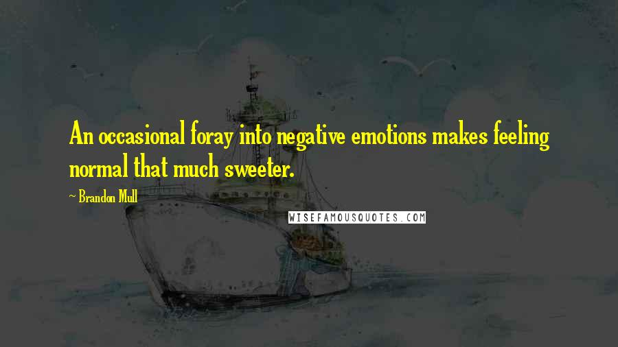 Brandon Mull quotes: An occasional foray into negative emotions makes feeling normal that much sweeter.