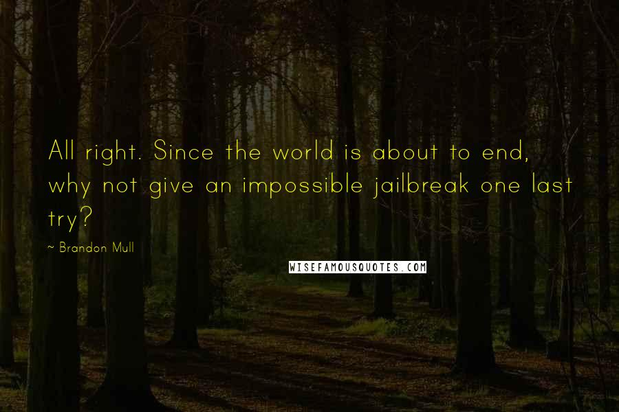 Brandon Mull quotes: All right. Since the world is about to end, why not give an impossible jailbreak one last try?