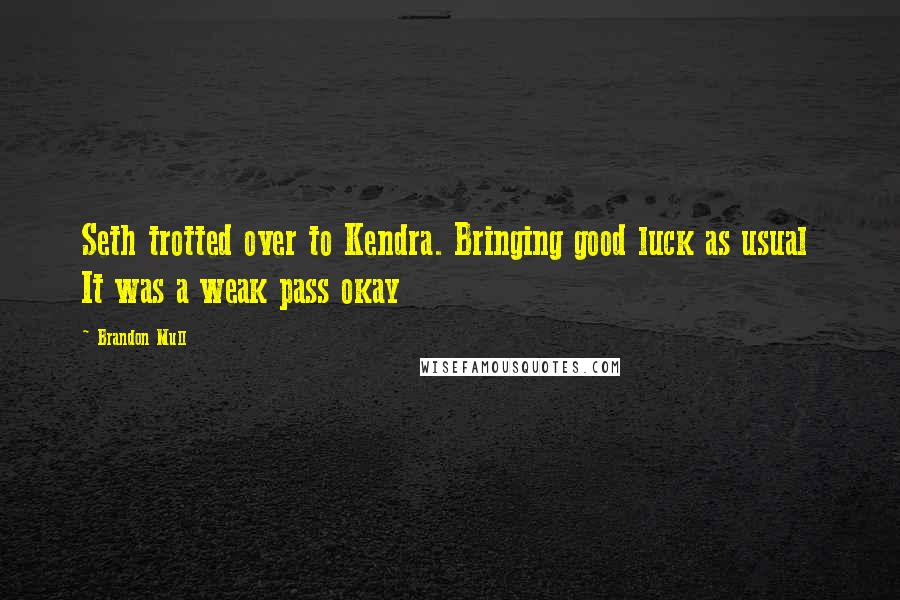 Brandon Mull quotes: Seth trotted over to Kendra. Bringing good luck as usual It was a weak pass okay