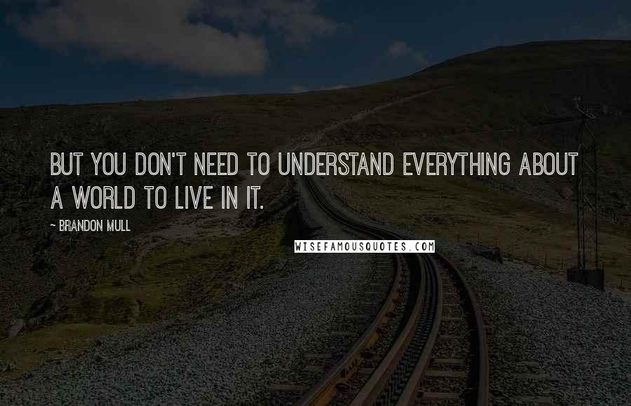 Brandon Mull quotes: But you don't need to understand everything about a world to live in it.