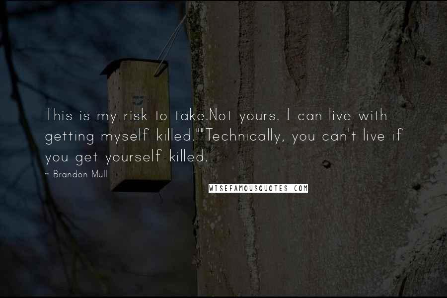 "Brandon Mull quotes: This is my risk to take.Not yours. I can live with getting myself killed.""""Technically, you can't live if you get yourself killed."