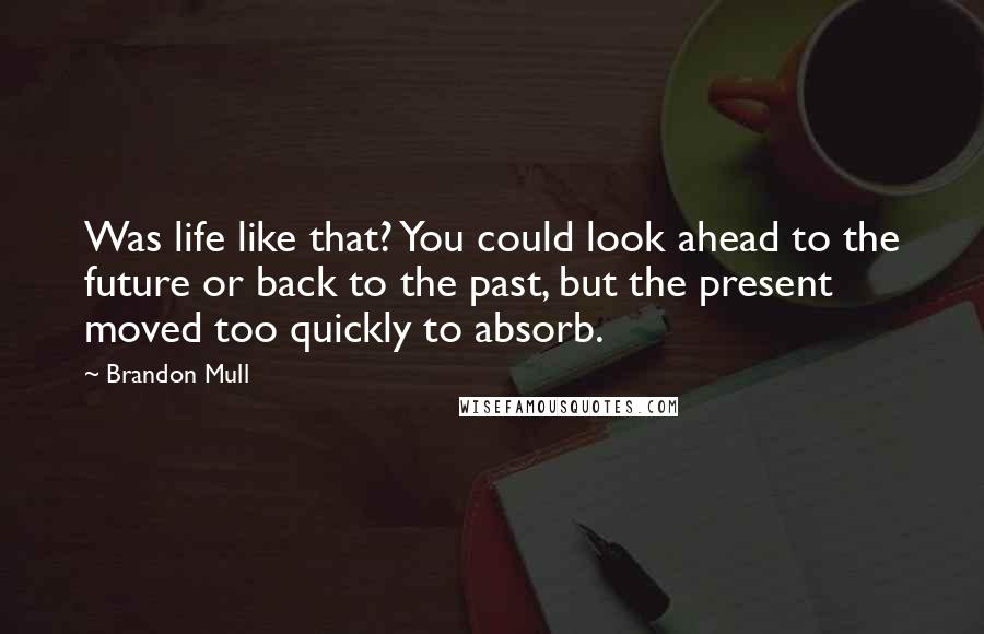 Brandon Mull quotes: Was life like that? You could look ahead to the future or back to the past, but the present moved too quickly to absorb.