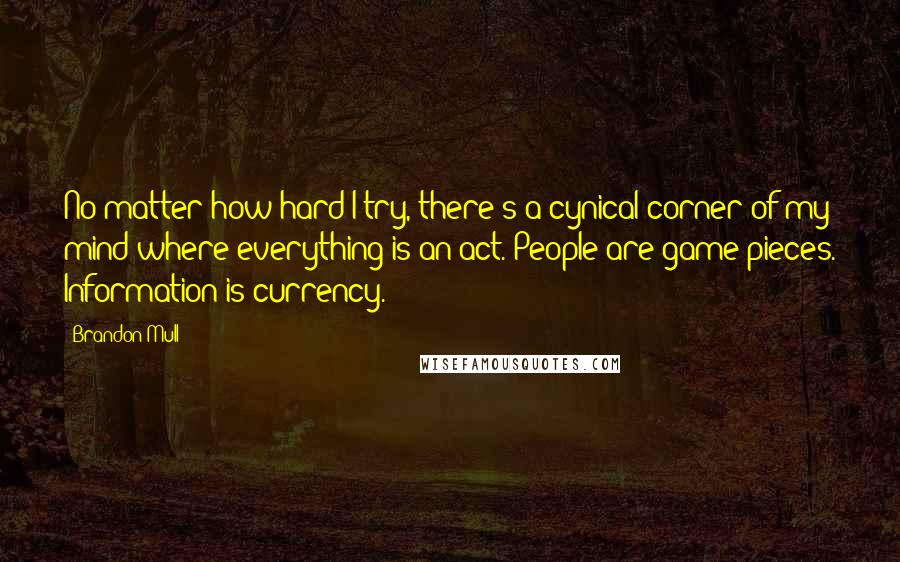 Brandon Mull quotes: No matter how hard I try, there's a cynical corner of my mind where everything is an act. People are game pieces. Information is currency.