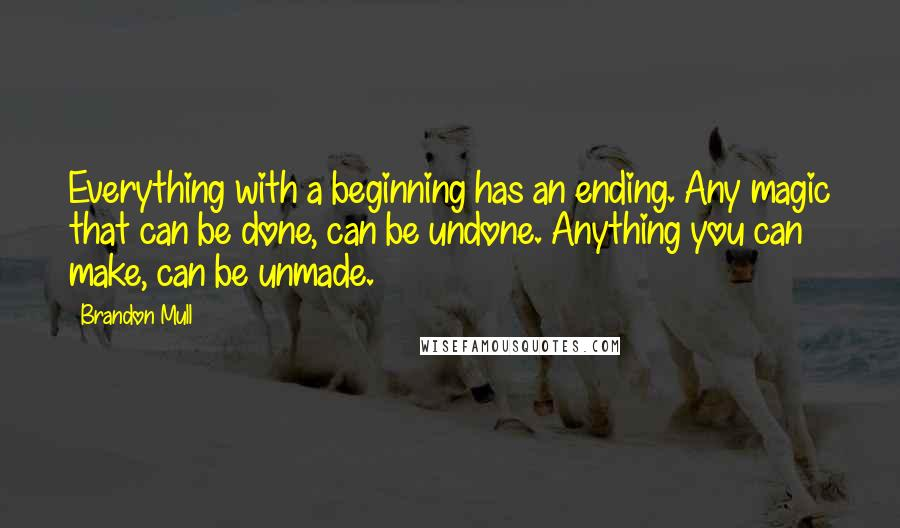 Brandon Mull quotes: Everything with a beginning has an ending. Any magic that can be done, can be undone. Anything you can make, can be unmade.