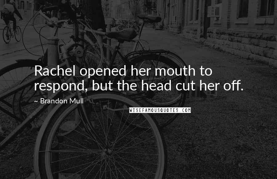 Brandon Mull quotes: Rachel opened her mouth to respond, but the head cut her off.