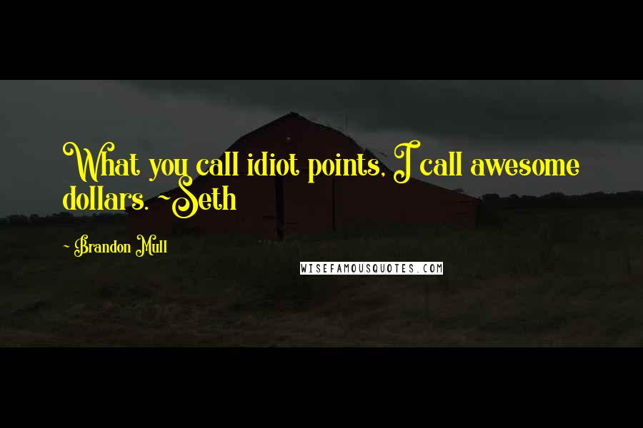 Brandon Mull quotes: What you call idiot points, I call awesome dollars. ~Seth