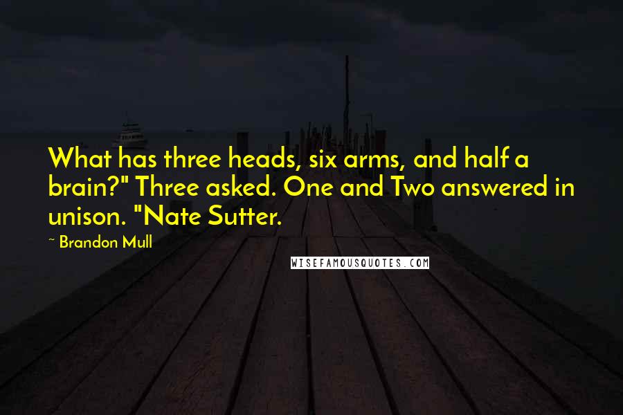 "Brandon Mull quotes: What has three heads, six arms, and half a brain?"" Three asked. One and Two answered in unison. ""Nate Sutter."