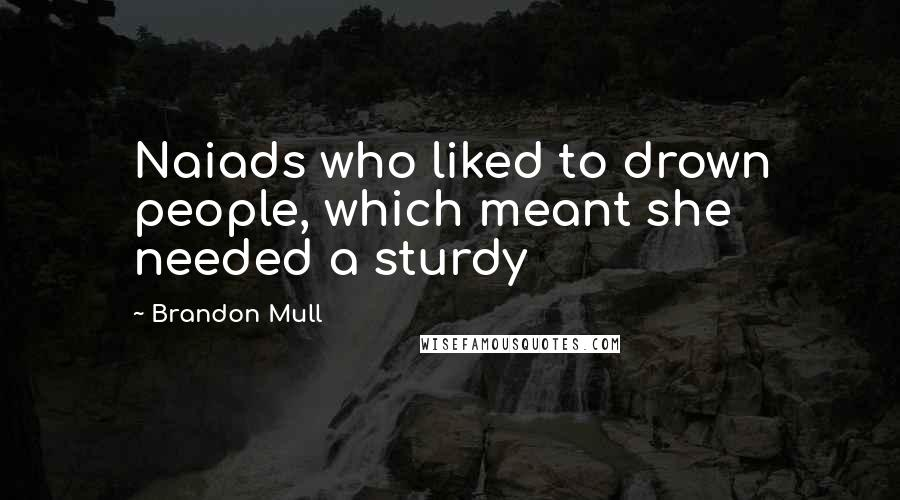 Brandon Mull quotes: Naiads who liked to drown people, which meant she needed a sturdy