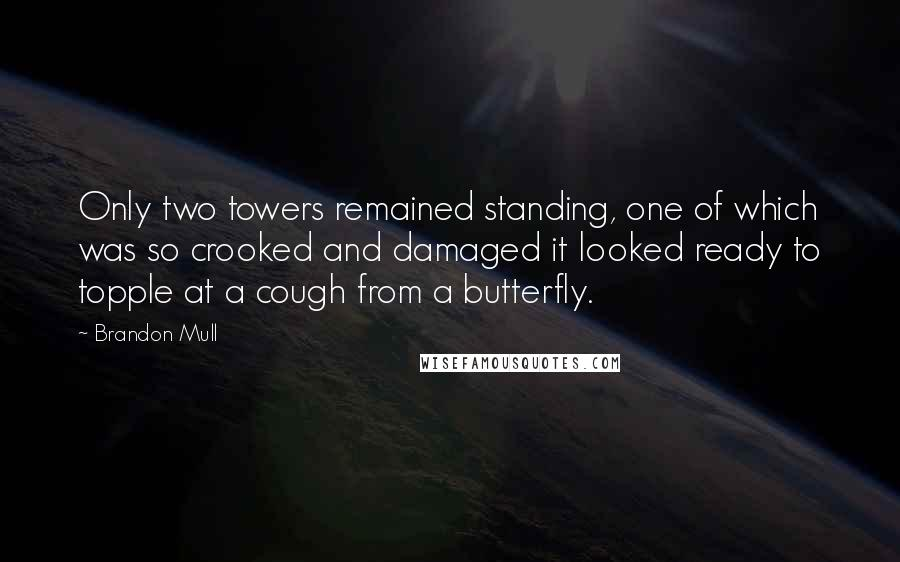 Brandon Mull quotes: Only two towers remained standing, one of which was so crooked and damaged it looked ready to topple at a cough from a butterfly.