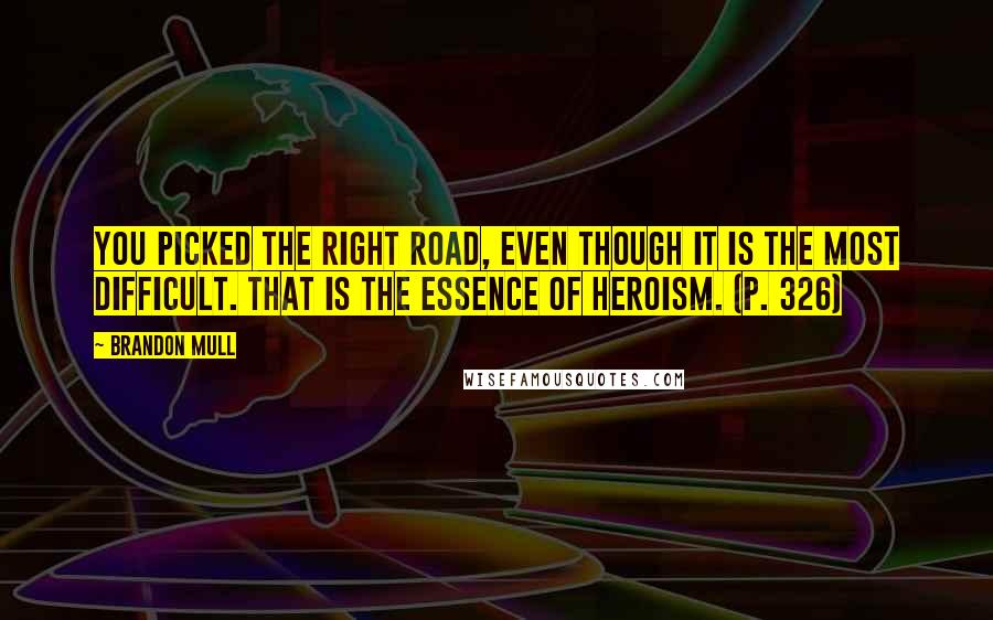 Brandon Mull quotes: You picked the right road, even though it is the most difficult. That is the essence of heroism. (p. 326)