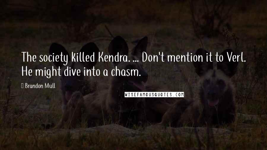 Brandon Mull quotes: The society killed Kendra. ... Don't mention it to Verl. He might dive into a chasm.