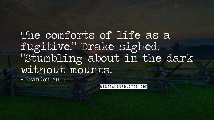 "Brandon Mull quotes: The comforts of life as a fugitive,"" Drake sighed. ""Stumbling about in the dark without mounts."