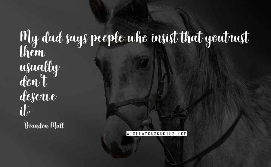 Brandon Mull quotes: My dad says people who insist that youtrust them usually don't deserve it.