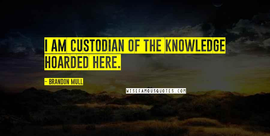 Brandon Mull quotes: I am custodian of the knowledge hoarded here.