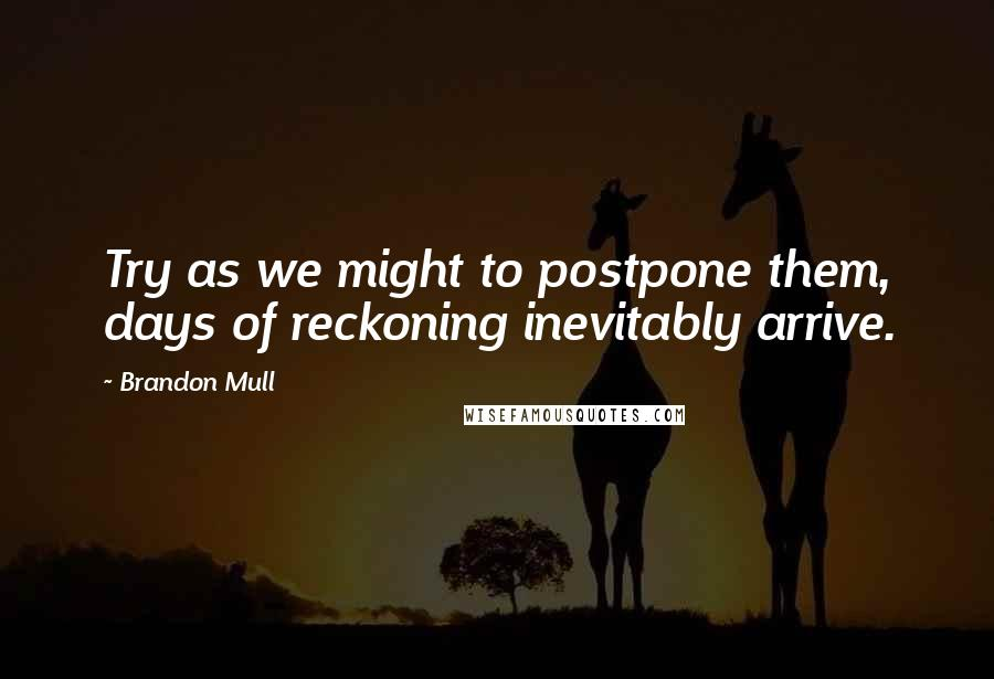 Brandon Mull quotes: Try as we might to postpone them, days of reckoning inevitably arrive.