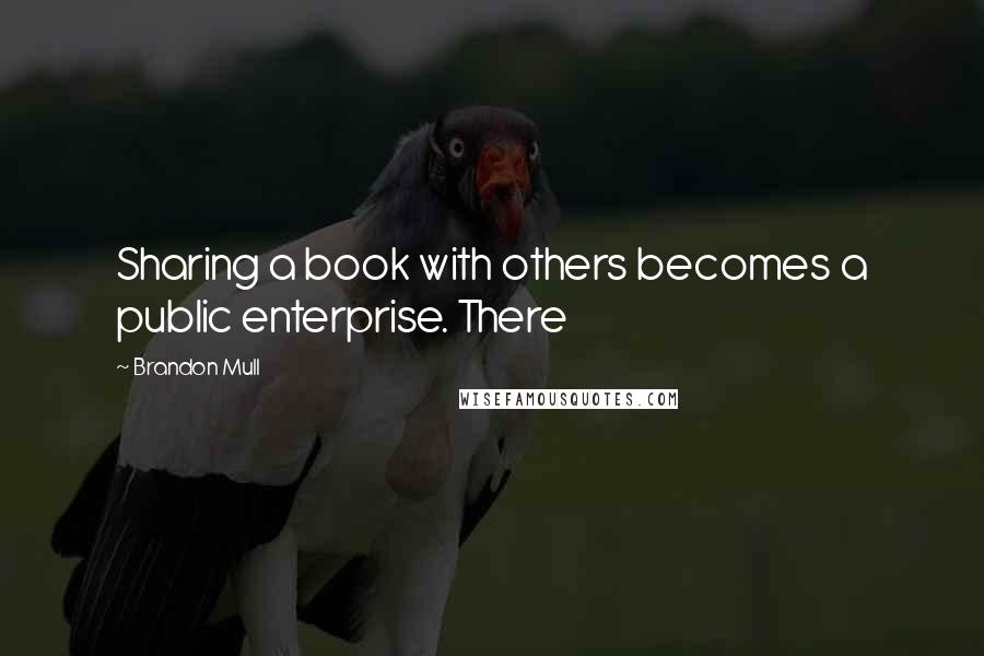Brandon Mull quotes: Sharing a book with others becomes a public enterprise. There