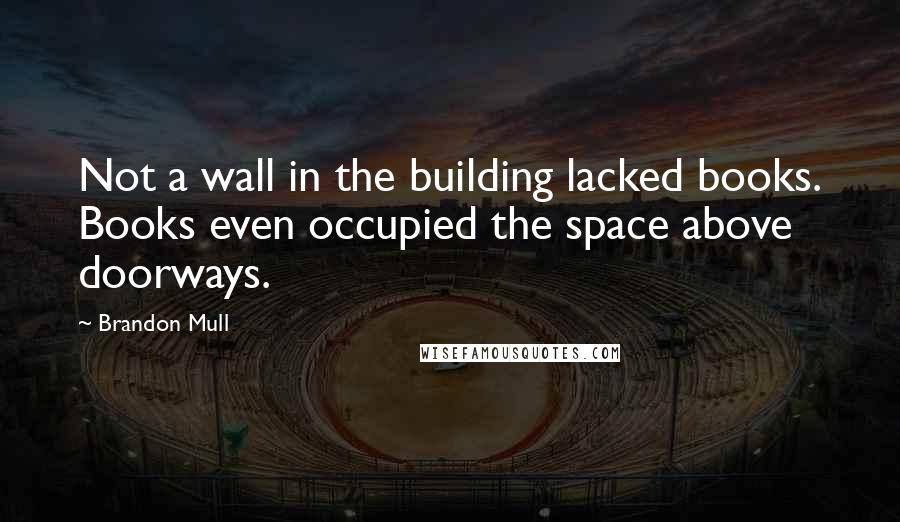 Brandon Mull quotes: Not a wall in the building lacked books. Books even occupied the space above doorways.