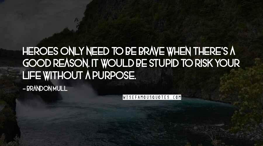 Brandon Mull quotes: Heroes only need to be brave when there's a good reason. It would be stupid to risk your life without a purpose.