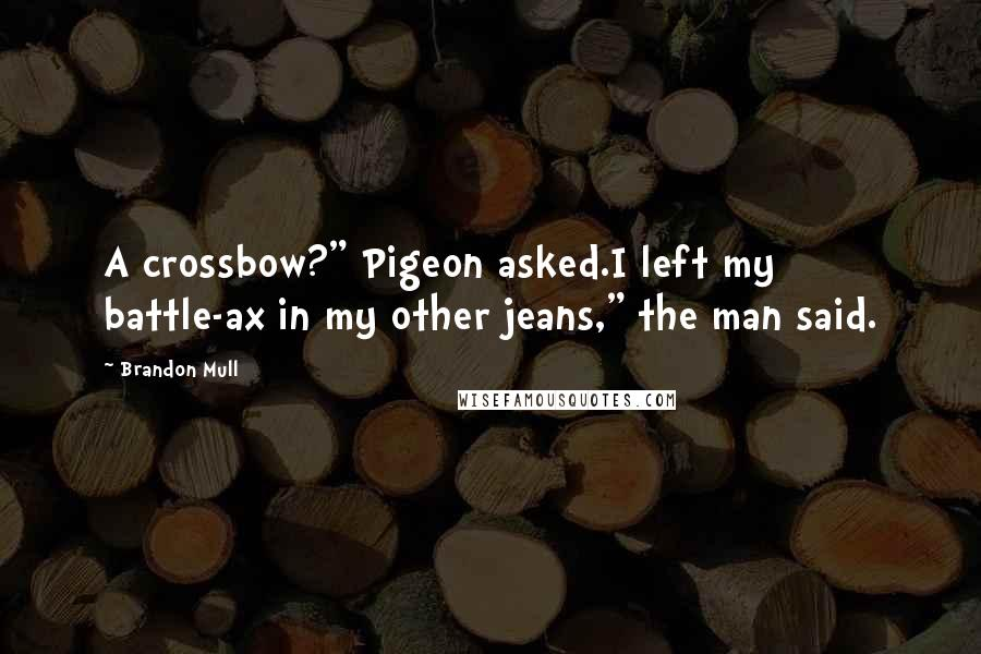 "Brandon Mull quotes: A crossbow?"" Pigeon asked.I left my battle-ax in my other jeans,"" the man said."