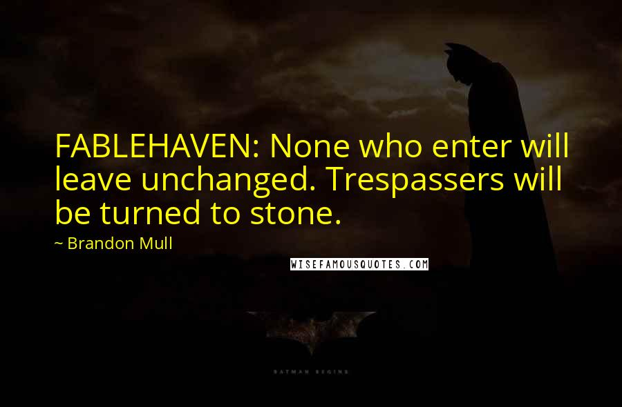 Brandon Mull quotes: FABLEHAVEN: None who enter will leave unchanged. Trespassers will be turned to stone.