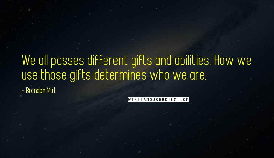 Brandon Mull quotes: We all posses different gifts and abilities. How we use those gifts determines who we are.